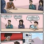 Boardroom Meeting Suggestion Meme | WE NEED TO BECOME MORE EFFECTIVE! PROHIBIT SMOKING BREAKS CUT DOWN THE LUNCH BREAK HAVE FEWER MEETINGS | image tagged in memes,boardroom meeting suggestion | made w/ Imgflip meme maker