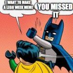 at least i got 1 in | I WANT TO MAKE A LEGO WEEK MEME YOU MISSED IT | image tagged in lego batman slapping robin,lego week | made w/ Imgflip meme maker