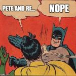 Batman Slapping Robin Meme | PETE AND RE... NOPE | image tagged in memes,batman slapping robin,pete and repeat | made w/ Imgflip meme maker
