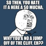 Y U No Meme | SO THEN, YOU HATE IT A HERE A SO MUCHA, WHY YOU A NO A JUMP OFF OF THE CLIFF, EH?? | image tagged in memes,y u no | made w/ Imgflip meme maker