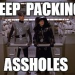Spaceballs Assholes | KEEP  PACKING ASSHOLES | image tagged in spaceballs assholes | made w/ Imgflip meme maker