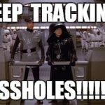Spaceballs Assholes | KEEP  TRACKING ASSHOLES!!!!!!! | image tagged in spaceballs assholes | made w/ Imgflip meme maker