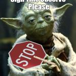 Yoda Say | Sign This Observe Please | image tagged in memes,star wars yoda | made w/ Imgflip meme maker