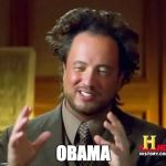 Ancient Aliens Meme | OBAMA | image tagged in memes,ancient aliens,AdviceAnimals | made w/ Imgflip meme maker