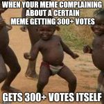 thanks to everyone who upvoted my memes!!! :-D | WHEN YOUR MEME COMPLAINING ABOUT A CERTAIN MEME GETTING 300+ VOTES GETS 300+ VOTES ITSELF | image tagged in memes,third world success kid | made w/ Imgflip meme maker