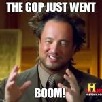 Ancient Aliens Meme | THE GOP JUST WENT BOOM! | image tagged in memes,ancient aliens | made w/ Imgflip meme maker