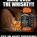 Jack daniels | HAND OVER THE WHISKEY!! SEE YA NEXT TUESDAY! | image tagged in jack daniels | made w/ Imgflip meme maker