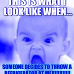 Angry Baby Meme | THIS IS WHAT I LOOK LIKE WHEN... SOMEONE DECIDES TO THROW A REFRIGERATOR AT ME!!!!!!!!!!!! | image tagged in memes,angry baby | made w/ Imgflip meme maker