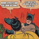 The truth is stranger and more interesting than fiction :). | MOVIE EFFECTS AND CGI LOOK SO COOL... IT'S EVEN BETTER AND MORE INTERESTING IN REAL LIFE. | image tagged in memes,batman slapping robin,movies,real life | made w/ Imgflip meme maker