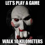 I want to play a game | LET'S PLAY A GAME WALK 10 KILOMETERS | image tagged in i want to play a game | made w/ Imgflip meme maker