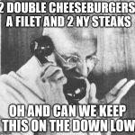 Gandhi Meme | 2 DOUBLE CHEESEBURGERS, A FILET AND 2 NY STEAKS OH AND CAN WE KEEP THIS ON THE DOWN LOW | image tagged in memes,gandhi | made w/ Imgflip meme maker