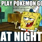 Spongebob At Night | I PLAY POKEMON GO | image tagged in spongebob at night | made w/ Imgflip meme maker