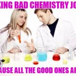 Pickup Professor Meme | MAKING BAD CHEMISTRY JOKES BECAUSE ALL THE GOOD ONES ARGON | image tagged in memes,chemistry | made w/ Imgflip meme maker