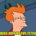 I have a fetish for phobias and a phobia of fetishes. | PHOBIAS ARE LIKE EVIL FETISHES. | image tagged in memes,futurama fry,funny memes,dank memes | made w/ Imgflip meme maker