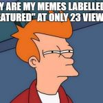 "Something I've been curious about. | WHY ARE MY MEMES LABELLED AS ""FEATURED"" AT ONLY 23 VIEWS? 