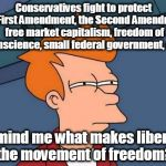Futurama Fry Meme | Conservatives fight to protect the First Amendment, the Second Amendment, free market capitalism, freedom of conscience, small federal gover | image tagged in memes,futurama fry,conservatives,liberals,liberal vs conservative | made w/ Imgflip meme maker