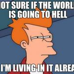 Futurama Fry Meme | NOT SURE IF THE WORLD IS GOING TO HELL OR I'M LIVING IN IT ALREADY | image tagged in memes,futurama fry | made w/ Imgflip meme maker