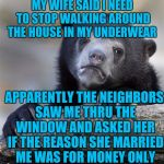Confession Bear Meme | MY WIFE SAID I NEED TO STOP WALKING AROUND THE HOUSE IN MY UNDERWEAR APPARENTLY THE NEIGHBORS SAW ME THRU THE WINDOW AND ASKED HER IF THE RE | image tagged in memes,confession bear | made w/ Imgflip meme maker