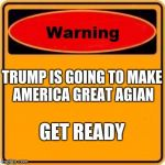 Warning Sign Meme | TRUMP IS GOING TO MAKE AMERICA GREAT AGIAN GET READY | image tagged in memes,warning sign | made w/ Imgflip meme maker