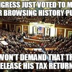 Congress | CONGRESS JUST VOTED TO MAKE YOUR BROWSING HISTORY PUBLIC BUT WON'T DEMAND THAT TRUMP RELEASE HIS TAX RETURNS | image tagged in congress,trump,tax returns | made w/ Imgflip meme maker