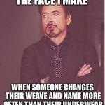 Face You Make Robert Downey Jr Meme | THE FACE I MAKE WHEN SOMEONE CHANGES THEIR WEAVE AND NAME MORE OFTEN THAN THEIR UNDERWEAR | image tagged in memes,face you make robert downey jr | made w/ Imgflip meme maker