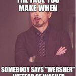 "Face You Make Robert Downey Jr Meme | THE FACE YOU MAKE WHEN SOMEBODY SAYS ""WERSHER"" INSTEAD OF WASHER 