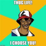 A Long Hard Pokemon Battle | THUG LIFE! I CHOOSE YOU! | image tagged in a long hard pokemon battle | made w/ Imgflip meme maker