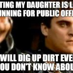 I vote no | DATING MY DAUGHTER IS LIKE RUNNING FOR PUBLIC OFFICE I WILL DIG UP DIRT EVEN YOU DON'T KNOW ABOUT | image tagged in memes,downvoting roman | made w/ Imgflip meme maker