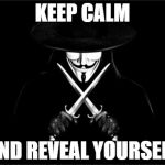 V For Vendetta Meme | KEEP CALM AND REVEAL YOURSELF | image tagged in memes,v for vendetta | made w/ Imgflip meme maker