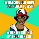A Long Hard Pokemon Battle | WHAT SHOULD HAVE HAPPENED TO ASH WHEN HE GOT HIT BY THUNDERBOLT | image tagged in a long hard pokemon battle | made w/ Imgflip meme maker