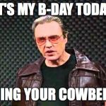 Christopher Walken Fever | IT'S MY B-DAY TODAY RING YOUR COWBELL | image tagged in christopher walken fever | made w/ Imgflip meme maker