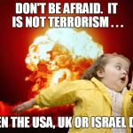 running kid with explosion | DON'T BE AFRAID.  IT IS NOT TERRORISM . . . WHEN THE USA, UK OR ISRAEL DO IT | image tagged in running kid with explosion | made w/ Imgflip meme maker