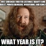 No.  Really what year is it? | JUST CHECKED THEATER LISTINGS: BEAUTY AND THE BEAST, POWER RANGERS, WOLVERINE, AND KING KONG WHAT YEAR IS IT? | image tagged in memes,what year is it,beauty and the beast,king kong,wolverine,power rangers | made w/ Imgflip meme maker
