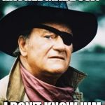 John Wayne  | RACHEL MADDOW? I DON'T KNOW HIM | image tagged in john wayne | made w/ Imgflip meme maker