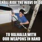 Laundry Viking Meme | WE SHALL RIDE THE WAVE OF DEATH TO VALHALLA WITH OUR WEAPONS IN HAND | image tagged in memes,laundry viking | made w/ Imgflip meme maker
