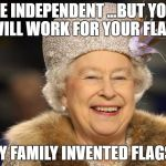 Queen Elizabeth | BE INDEPENDENT ...BUT YOU WILL WORK FOR YOUR FLAG MY FAMILY INVENTED FLAGS | image tagged in queen elizabeth | made w/ Imgflip meme maker