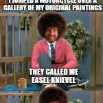 Bad Pun Bob Ross - Bob Ross Week - a Lafonso event | I USED TO DO A STUNT WHERE I JUMPED A MOTORCYCLE OVER A GALLERY OF MY ORIGINAL PAINTINGS THEY CALLED ME EASEL KNIEVEL | image tagged in bad pun bob ross,memes,bob ross week,bad pun,motorcycle | made w/ Imgflip meme maker