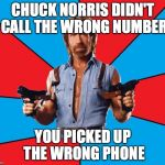 Chuck Norris With Guns Meme | CHUCK NORRIS DIDN'T CALL THE WRONG NUMBER YOU PICKED UP THE WRONG PHONE | image tagged in memes,chuck norris with guns,chuck norris | made w/ Imgflip meme maker