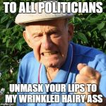 angry old man | TO ALL POLITICIANS UNMASK YOUR LIPS TO MY WRINKLED HAIRY ASS | image tagged in angry old man | made w/ Imgflip meme maker