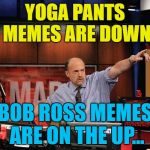 All change :) | YOGA PANTS MEMES ARE DOWN BOB ROSS MEMES ARE ON THE UP... | image tagged in memes,mad money jim cramer,bob ross week,yoga pants week,bob ross | made w/ Imgflip meme maker