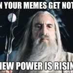 My memes grow stronger | *WHEN YOUR MEMES GET NOTICED* A NEW POWER IS RISING! | image tagged in saruman,memes,funny,a new power | made w/ Imgflip meme maker
