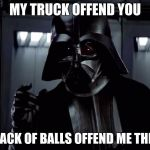 I find your lack of... disturbing | MY TRUCK OFFEND YOU YOUR LACK OF BALLS OFFEND ME THE MOST | image tagged in i find your lack of disturbing | made w/ Imgflip meme maker