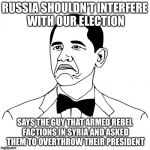 Not Bad Obama Meme | RUSSIA SHOULDN'T INTERFERE WITH OUR ELECTION SAYS THE GUY THAT ARMED REBEL FACTIONS IN SYRIA AND ASKED THEM TO OVERTHROW THEIR PRESIDENT | image tagged in memes,not bad obama | made w/ Imgflip meme maker