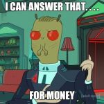 For Money (Rick and Morty) | I CAN ANSWER THAT. . . . FOR MONEY | image tagged in for money,rick and morty,i can answer that | made w/ Imgflip meme maker