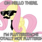 disguised fluttershy | OH HELLO THERE. I'M FLUTTERSTACHE TOTALLY NOT FLUTTERSHY | image tagged in disguised fluttershy | made w/ Imgflip meme maker