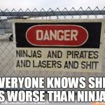 Best, warning sign, ever | EVERYONE KNOWS SHIT IS WORSE THAN NINJAS | image tagged in best warning sign ever | made w/ Imgflip meme maker