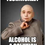 Problem? What problem? | TECHNICALLY ALCOHOL IS A SOLUTION | image tagged in memes,dr evil,alcohol,solution | made w/ Imgflip meme maker