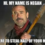 negan | HI. MY NAME IS NEGAN I'M HERE TO STEAL HALF OF YOUR MEMES | image tagged in negan | made w/ Imgflip meme maker