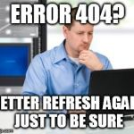 Error 404 Meme | ERROR 404? BETTER REFRESH AGAIN JUST TO BE SURE | image tagged in memes,error 404 | made w/ Imgflip meme maker