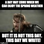 This Day We Write! | A DAY MAY COME WHEN WE CAN ENJOY THE SPRING WEATHER BUT IT IS NOT THIS DAY.   THIS DAY WE WRITE! | image tagged in aragorn,but is not this day,writer | made w/ Imgflip meme maker